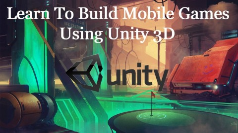 Learn to Build Mobile Games using Unity3D